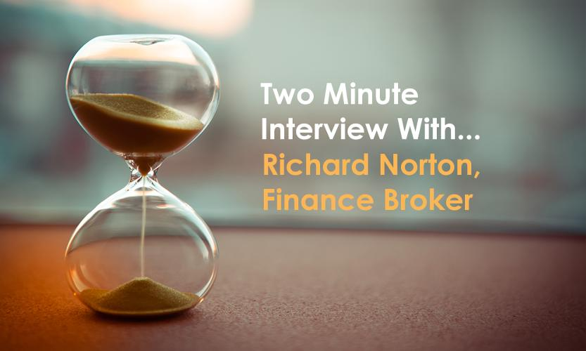 Two minute interview with Richard Norton, Finance Broker in this two minute interview,  we will try to give a flavour of who Finance Broker Richard Norton is and what he does.